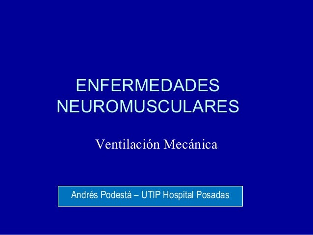 ENFERMEDADES NEUROMUSCULARES Ventilación Mecánica Andrés Podestá – UTIP Hospital Posadas