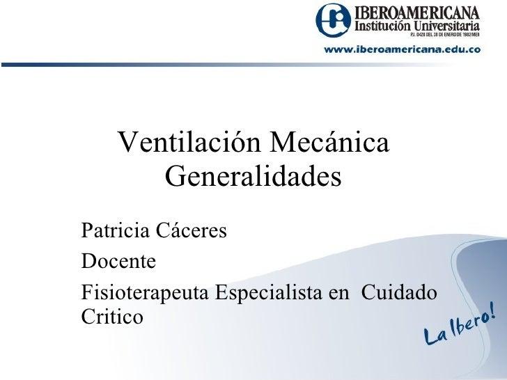 Ventilación Mecánica Generalidades Patricia Cáceres Docente Fisioterapeuta Especialista en  Cuidado Critico