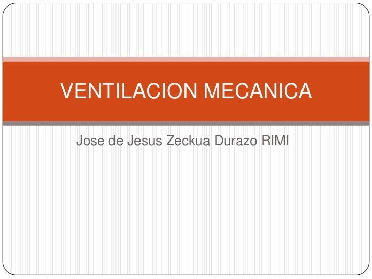 VENTILACION MECANICA Jose de Jesus Zeckua Durazo RIMI