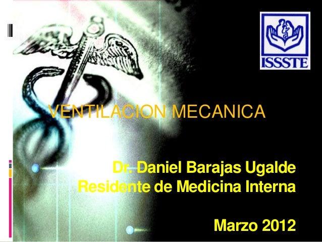 VENTILACION MECANICA Dr. Daniel Barajas Ugalde Residente de Medicina Interna Marzo 2012