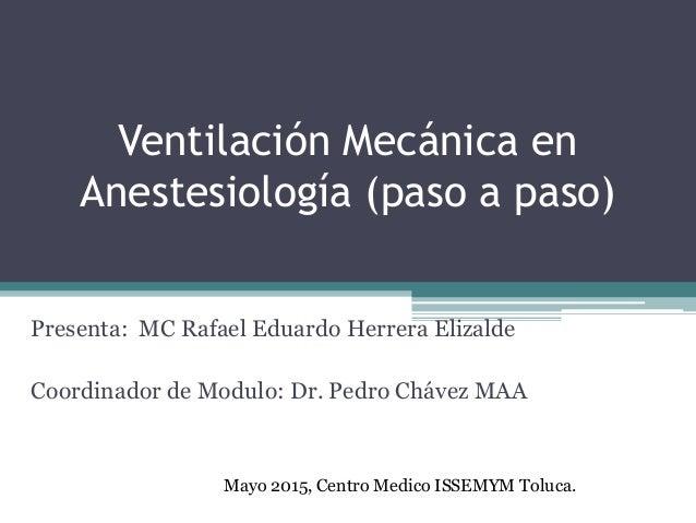 Ventilación Mecánica en Anestesiología (paso a paso) Presenta: MC Rafael Eduardo Herrera Elizalde Coordinador de Modulo: D...