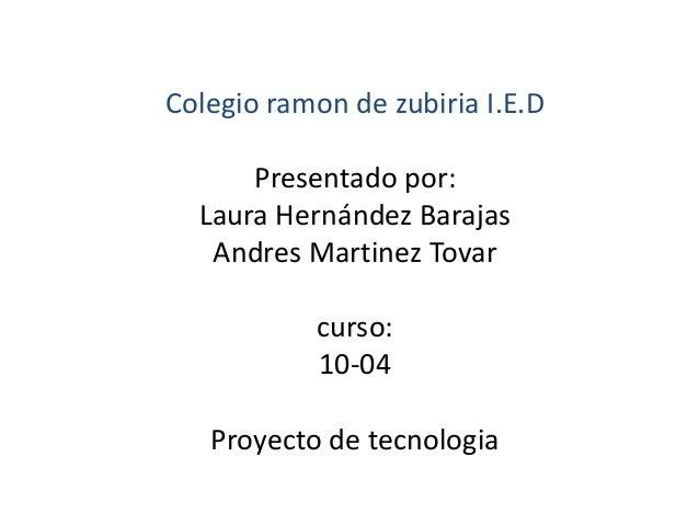 Colegio ramon de zubiria I.E.D  Presentado por:  Laura Hernández Barajas  Andres Martinez Tovar  curso:  10-04  Proyecto d...