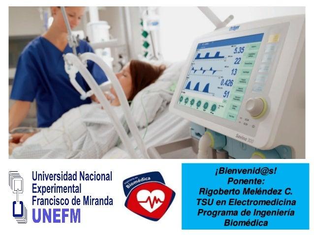 ¡Bienvenid@s! Ponente: Rigoberto Meléndez C. TSU en Electromedicina Programa de Ingeniería Biomédica
