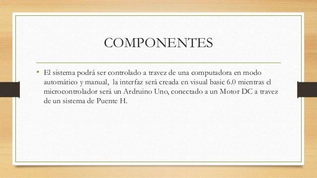 COMPONENTES • El sistema podrá ser controlado a travez de una computadora en modo automático y manual, la interfaz será cr...