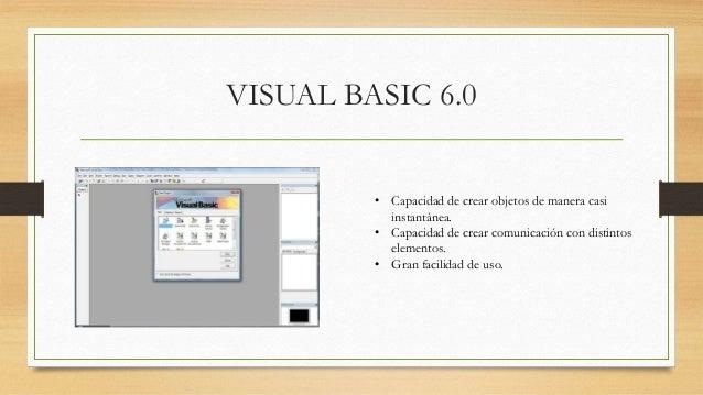 VISUAL BASIC 6.0 • Capacidad de crear objetos de manera casi instantánea. • Capacidad de crear comunicación con distintos ...