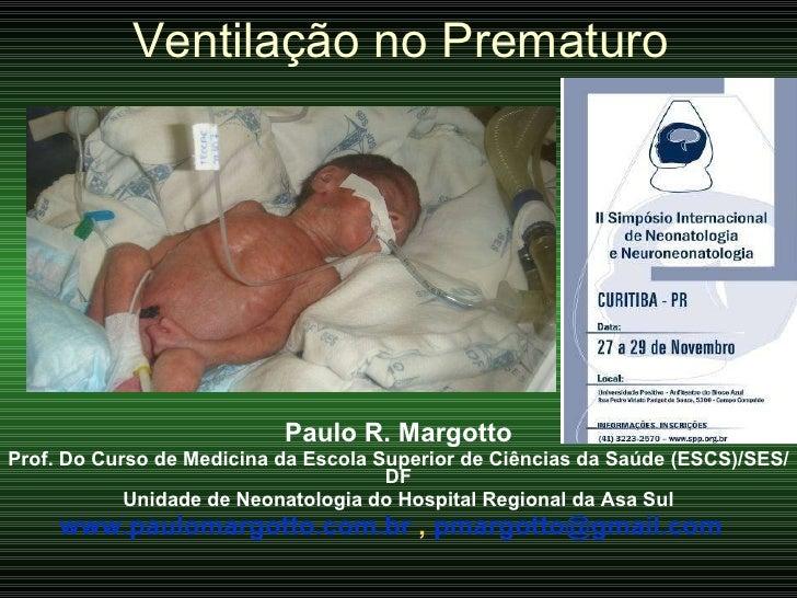 Ventilação no Prematuro Paulo R. Margotto Prof. Do Curso de Medicina da Escola Superior de Ciências da Saúde (ESCS)/SES/DF...