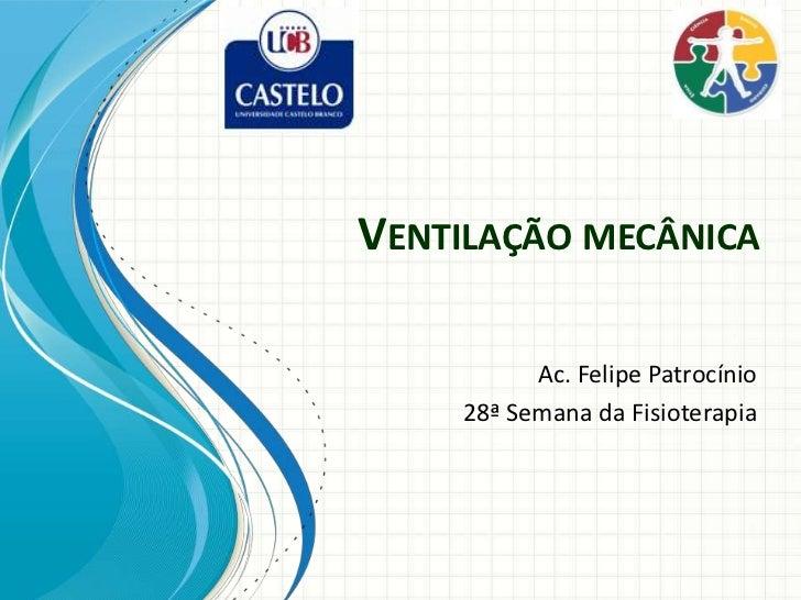 VENTILAÇÃO MECÂNICA          Ac. Felipe Patrocínio    28ª Semana da Fisioterapia
