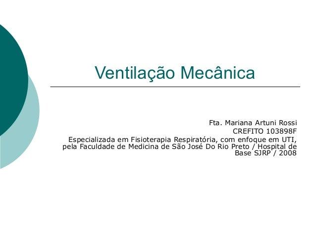Ventilação Mecânica Fta. Mariana Artuni Rossi CREFITO 103898F Especializada em Fisioterapia Respiratória, com enfoque em U...