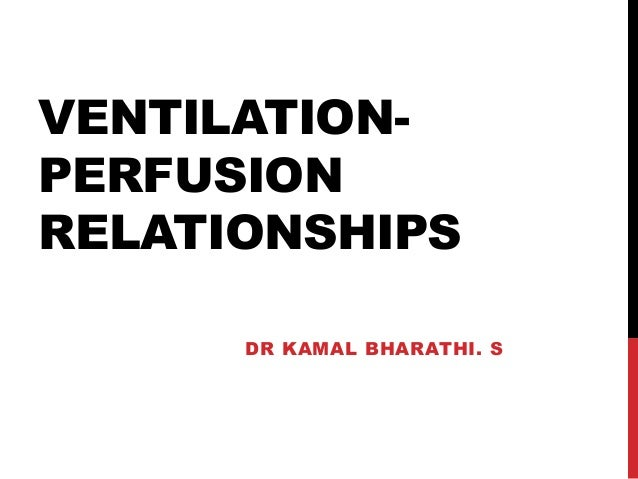 VENTILATION- PERFUSION RELATIONSHIPS DR KAMAL BHARATHI. S
