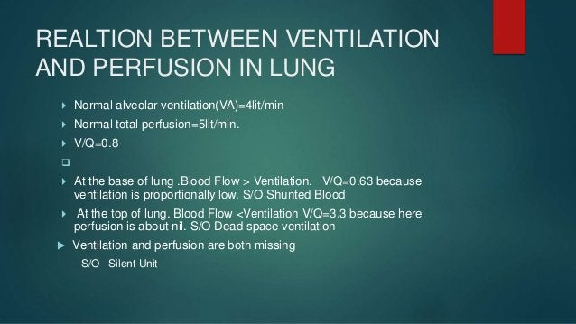  Ventilation is unevenly distributed in the lungs.  Rt lung more ventilated than Lt lung [53% & 47%]  Due to gravitatio...