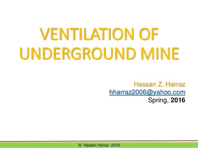 VENTILATION OF UNDERGROUND MINE © Hassan Harraz 2016 Hassan Z. Harraz hharraz2006@yahoo.com Spring, 2016