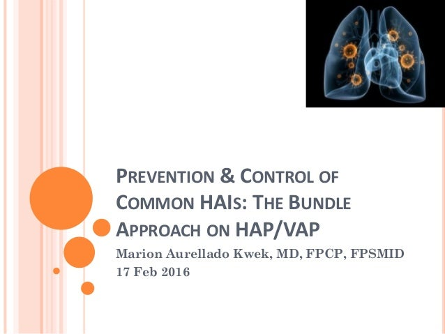 PREVENTION & CONTROL OF COMMON HAIS: THE BUNDLE APPROACH ON HAP/VAP Marion Aurellado Kwek, MD, FPCP, FPSMID 17 Feb 2016