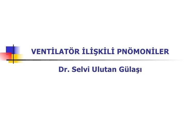 VENTİLATÖR İLİŞKİLİ PNÖMONİLER Dr. Selvi Ulutan Gülaşı