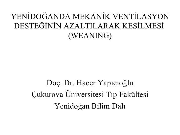 YENİDOĞANDA MEKANİK VENTİLASYON DESTEĞİNİN AZALTILARAK KESİLMESİ  (WEANING) Doç. Dr. Hacer Yapıcıoğlu Çukurova Üniversites...