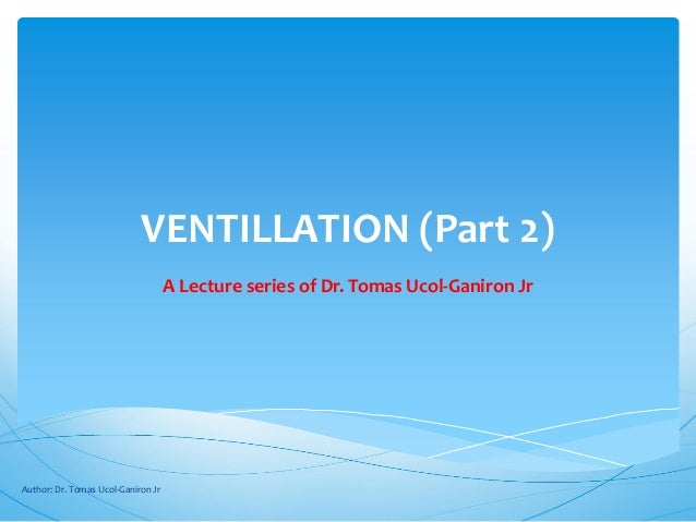 VENTILLATION (Part 2)                                    A Lecture series of Dr. Tomas Ucol-Ganiron JrAuthor: Dr. Tomas Uc...