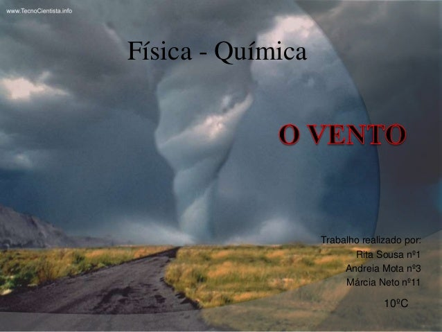 Física - Química<br />O Vento<br />Trabalho realizado por:<br />Rita Sousa nº1<br />Andreia Mota nº3<br />Márcia Neto nº11...