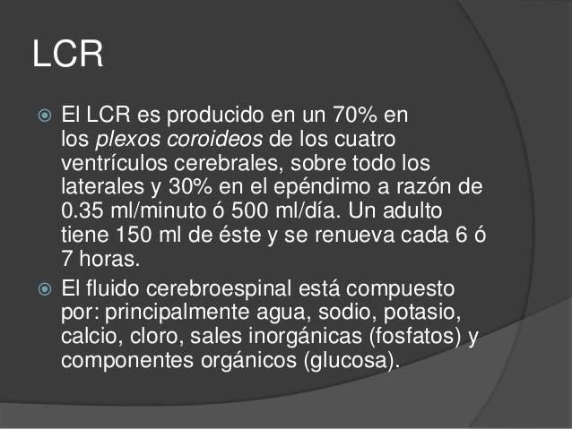 LCR  Tiene tres funciones vitales importantes:  1) mantener flotante el tejido cerebral, actuando como colchón o amortig...
