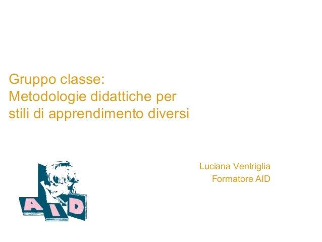 Gruppo classe: Metodologie didattiche per stili di apprendimento diversi Luciana Ventriglia Formatore AID