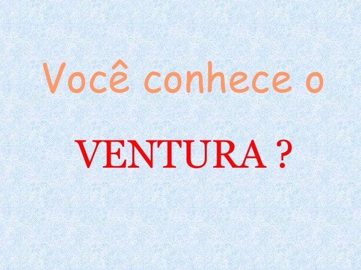 Você conhece o VENTURA ?