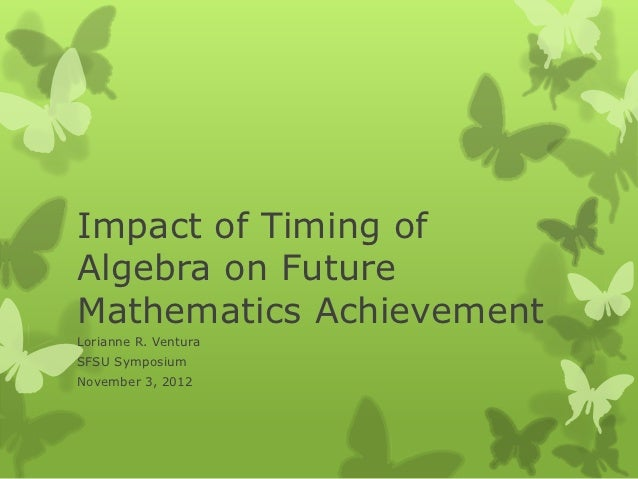 Impact of Timing ofAlgebra on FutureMathematics AchievementLorianne R. VenturaSFSU SymposiumNovember 3, 2012