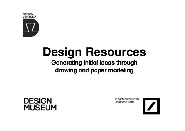 Design Resources Generating initial ideas through drawing and paper modeling