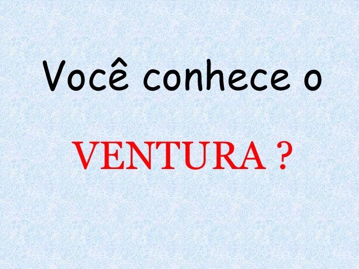 Você conhece o<br />VENTURA ?<br />