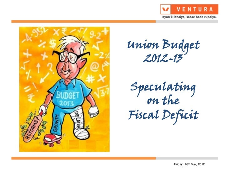 Union Budget  2012-13Speculating    on theFiscal Deficit         Friday, 16th Mar, 2012