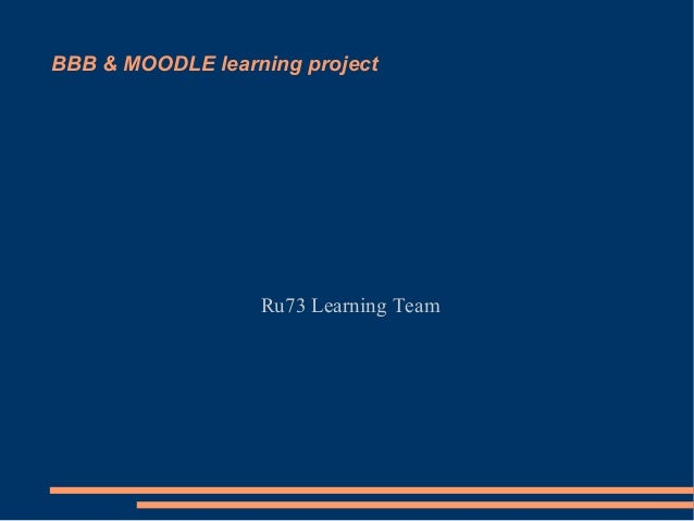 BBB & MOODLE learning project                  Ru73 Learning Team