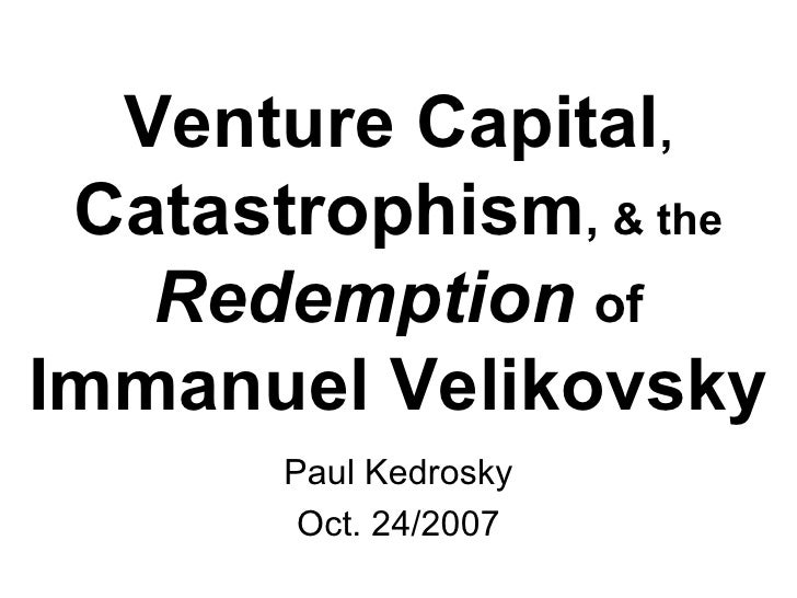 Venture Capital ,  Catastrophism ,  & the   Redemption   of   Immanuel Velikovsky Paul Kedrosky Oct. 24/2007
