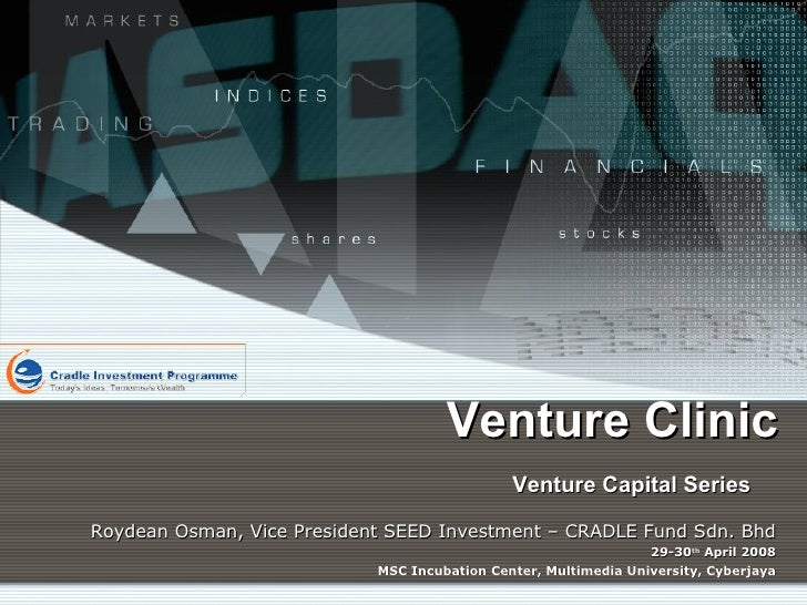 Venture Clinic Venture Capital Series   Roydean Osman, Vice President SEED Investment – CRADLE Fund Sdn. Bhd 29-30 th  Apr...