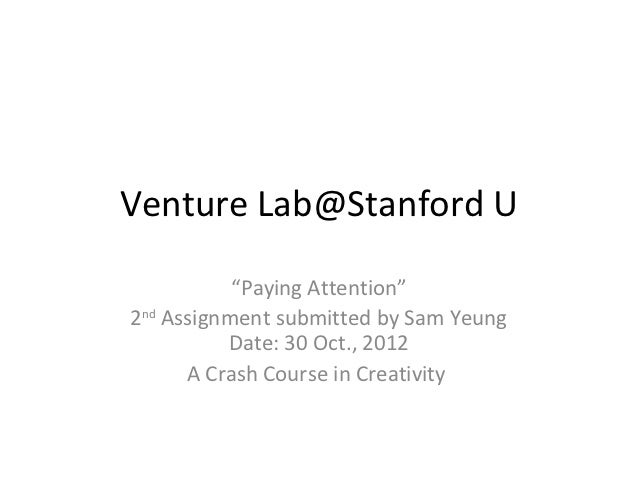 "Venture Lab@Stanford U           ""Paying Attention""2nd Assignment submitted by Sam Yeung          Date: 30 Oct., 2012     ..."
