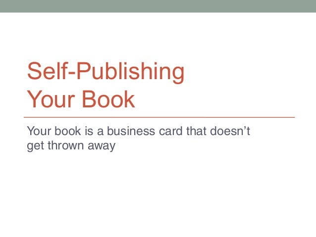 Self-Publishing Your Book Your book is a business card that doesn't get thrown away