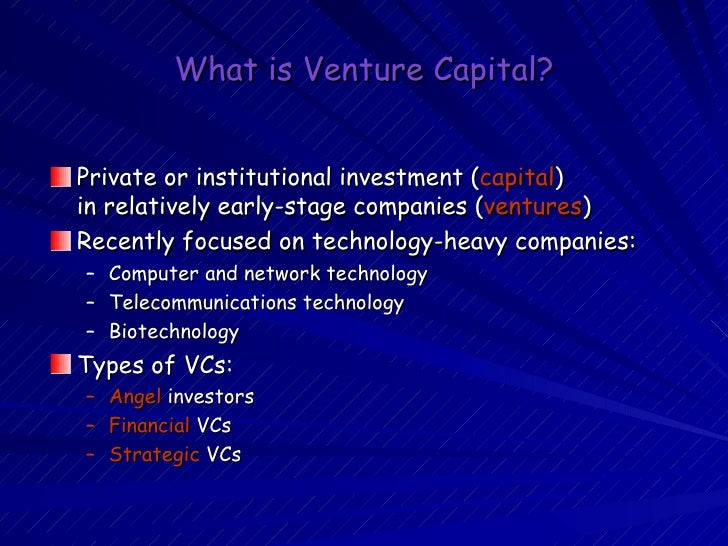 What is Venture Capital? <ul><li>Private or institutional investment ( capital ) in relatively early-stage companies ( ven...