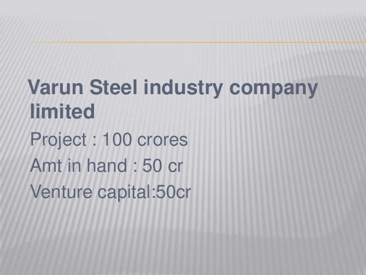 Varun Steel industry company limited<br />Project : 100 crores<br />Amt in hand : 50 cr<br />Venture capital:50cr<br />