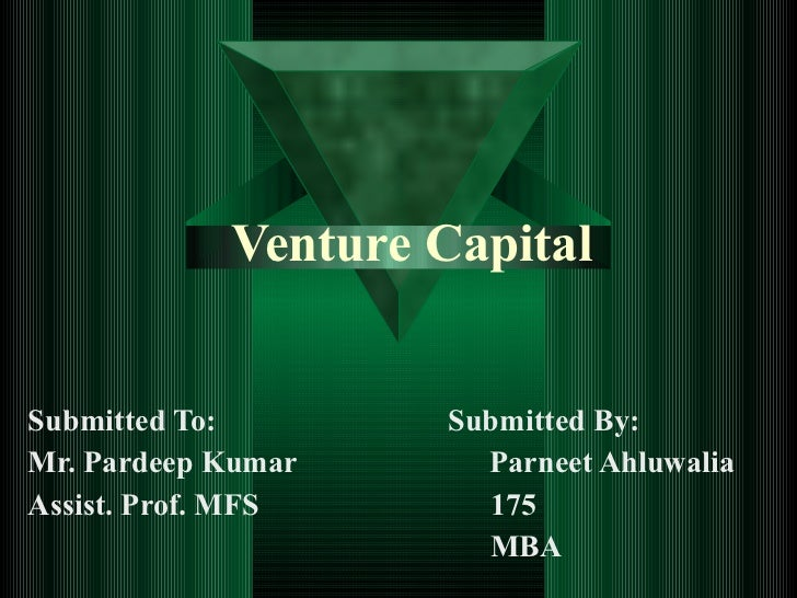 Venture Capital Submitted To:  Submitted By: Mr. Pardeep Kumar  Parneet Ahluwalia Assist. Prof. MFS  175 MBA