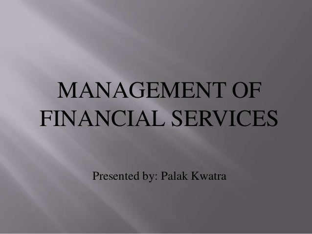MANAGEMENT OF FINANCIAL SERVICES Presented by: Palak Kwatra