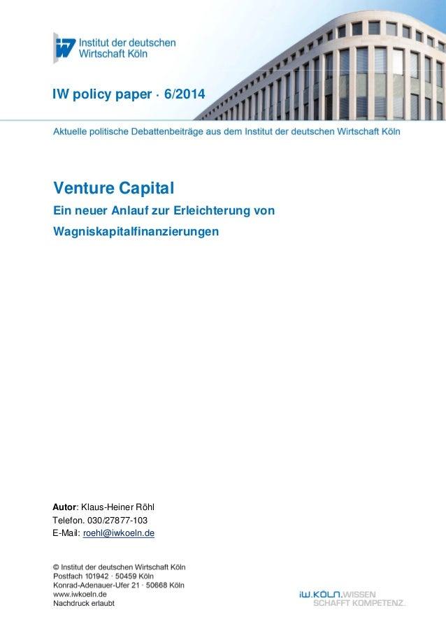 Venture Capital Ein neuer Anlauf zur Erleichterung von Wagniskapitalfinanzierungen IW policy paper · 6/2014 Autor: Klaus-H...