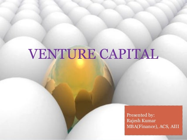 VENTURE CAPITAL  Presented by:  Rajesh Kumar  MBA(Finance), ACS, AIII