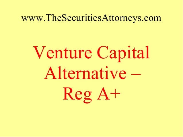 www.TheSecuritiesAttorneys.com Venture Capital Alternative – Reg A+