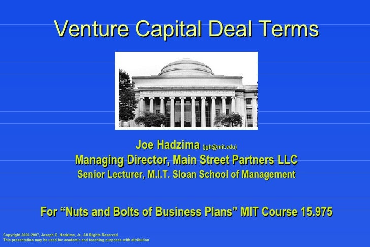Venture Capital Deal Terms Joe Hadzima  (jgh@mit.edu) Managing Director, Main Street Partners LLC Senior Lecturer, M.I.T. ...