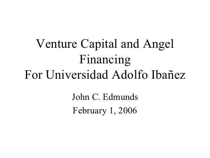 Venture Capital and Angel          FinancingFor Universidad Adolfo Ibañez        John C. Edmunds        February 1, 2006