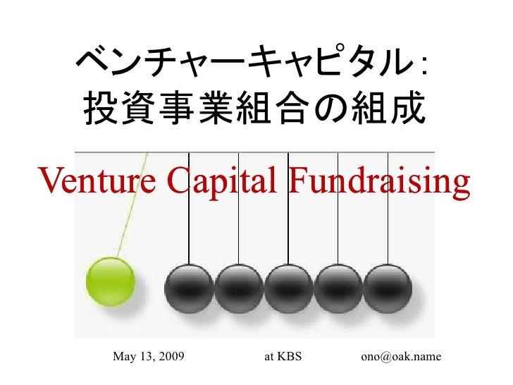 ベンチャーキャピタル:   投資事業組合の組成 Venture Capital Fundraising        May 13, 2009   at KBS   ono@oak.name