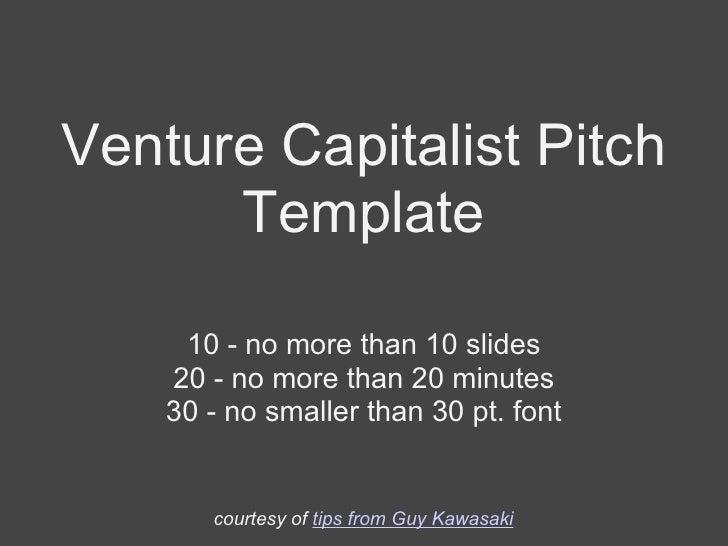 Venture Capitalist Pitch Template 10 - no more than 10 slides 20 - no more than 20 minutes 30 - no smaller than 30 pt. fon...