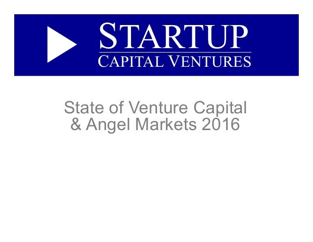 State of Venture Capital & Angel Markets 2016 STARTUP CAPITAL VENTURES