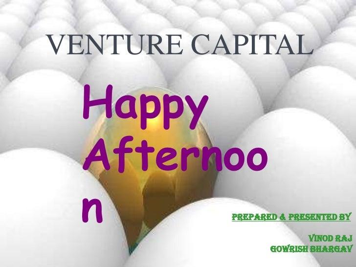 VENTURE CAPITAL Happy Afternoo n        Prepared & Presented By                        Vinod Raj                 Gowrish B...