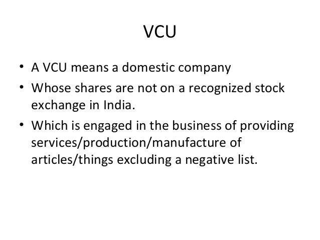 VCU • A VCU means a domestic company • Whose shares are not on a recognized stock exchange in India. • Which is engaged in...