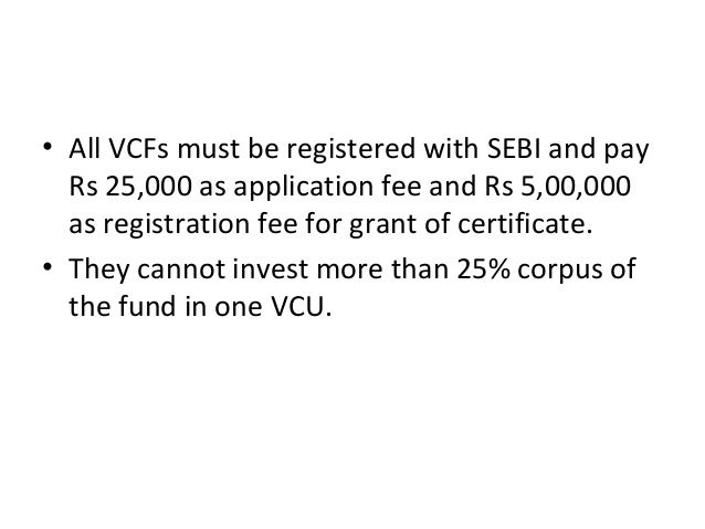 • All VCFs must be registered with SEBI and pay Rs 25,000 as application fee and Rs 5,00,000 as registration fee for grant...