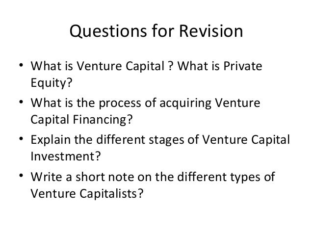 Questions for Revision • What is Venture Capital ? What is Private Equity? • What is the process of acquiring Venture Capi...