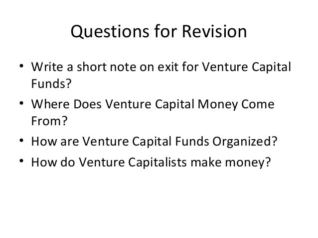 Questions for Revision • Write a short note on exit for Venture Capital Funds? • Where Does Venture Capital Money Come Fro...