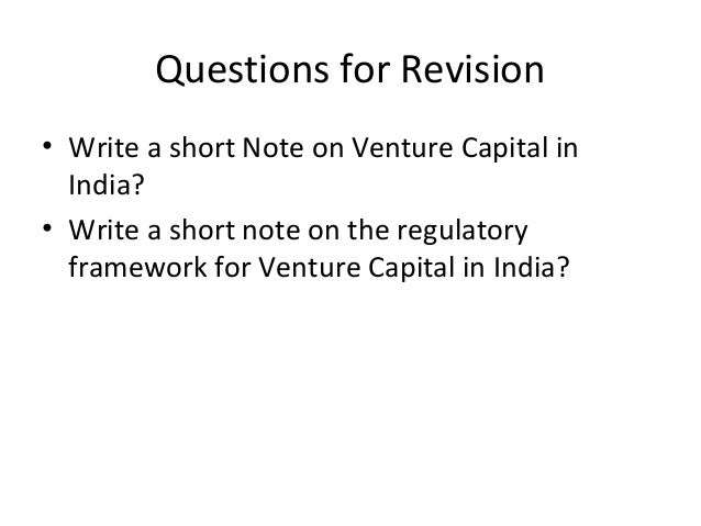 Questions for Revision • Write a short Note on Venture Capital in India? • Write a short note on the regulatory framework ...